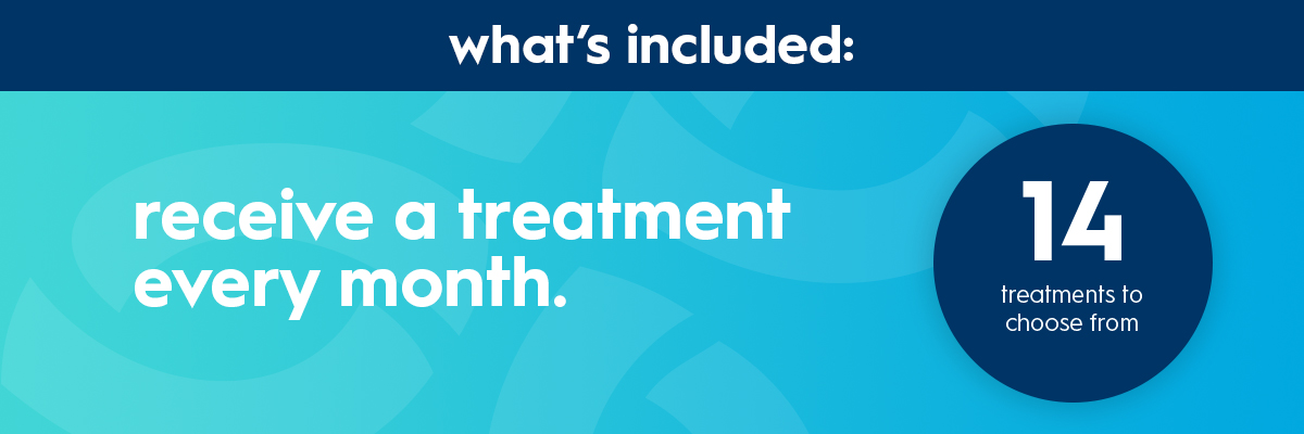 Receive a treatment every month